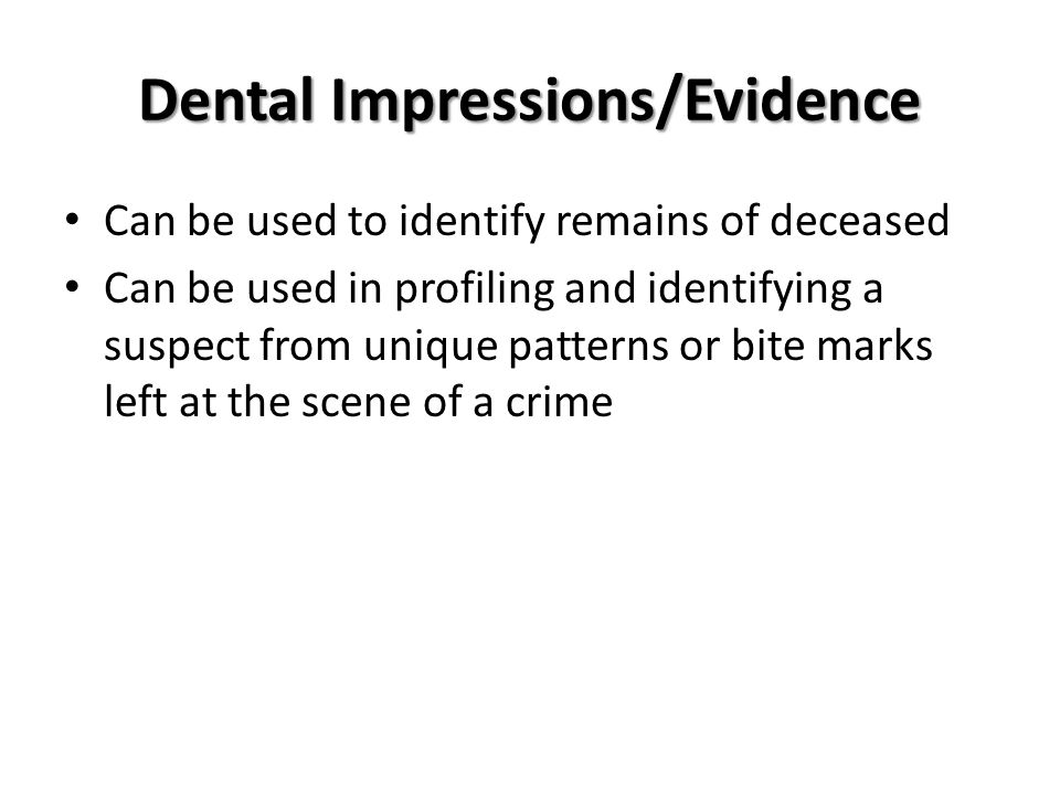 Dental Impressions/Evidence Can be used to identify remains of deceased Can be used in profiling and identifying a suspect from unique patterns or bit