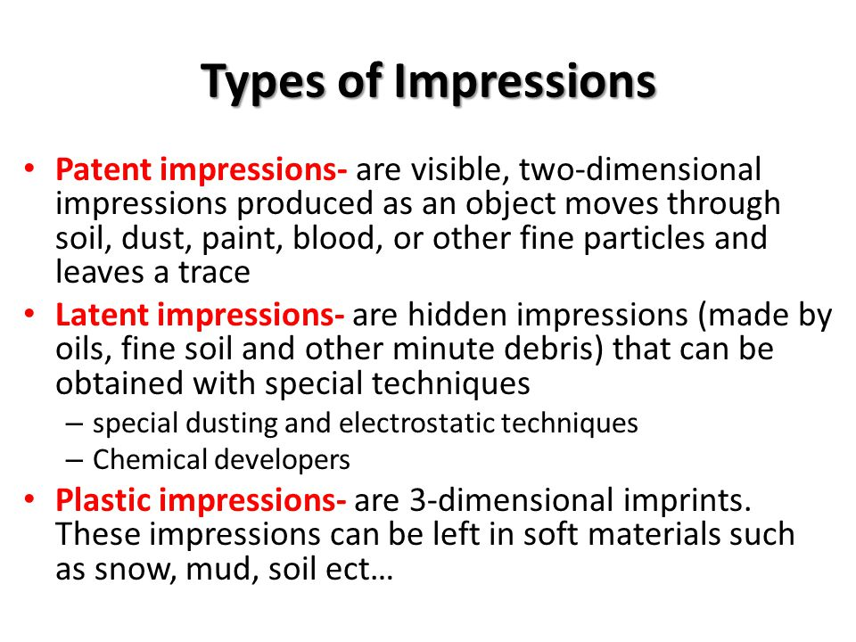 Individual or Class Evidence Depending on how they are made, impressions may be either class evidence or individual evidence – A particular tread pattern in shoes or in tires may identify the brand and size, but does not identify a specific individual – Distinguishing characteristics, such as cut or nick on a shoe sole or unusual wear on a car tire, can make impressions very distinctive and can be used as individual evidence