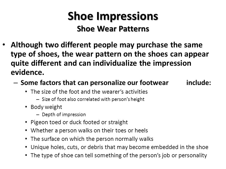 Shoe Impressions Gait and Tracks Numerous prints together tell an investigator about the persons gait, or walking habit – Limp or injury = assymetrical gait One foot angle differently than other – Also may be a sign that person was carrying heavy weight – Walking or running – Trail of prints may also provide the movements of individuals at a crime scene Reconstruct events – Occurrences or what happened – Entrance and exit to crime scene – Number of people at the crime scene