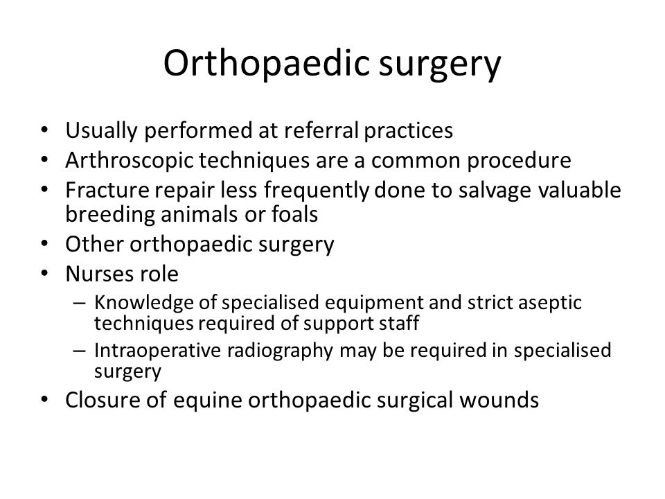 Orthopaedic surgery Usually performed at referral practices Arthroscopic techniques are a common procedure Fracture repair less frequently done to salvage valuable breeding animals or foals Other orthopaedic surgery Nurses role – Knowledge of specialised equipment and strict aseptic techniques required of support staff – Intraoperative radiography may be required in specialised surgery Closure of equine orthopaedic surgical wounds