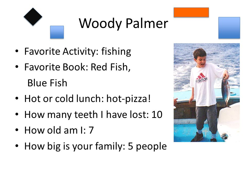 Woody Palmer Favorite Activity: fishing Favorite Book: Red Fish, Blue Fish Hot or cold lunch: hot-pizza.