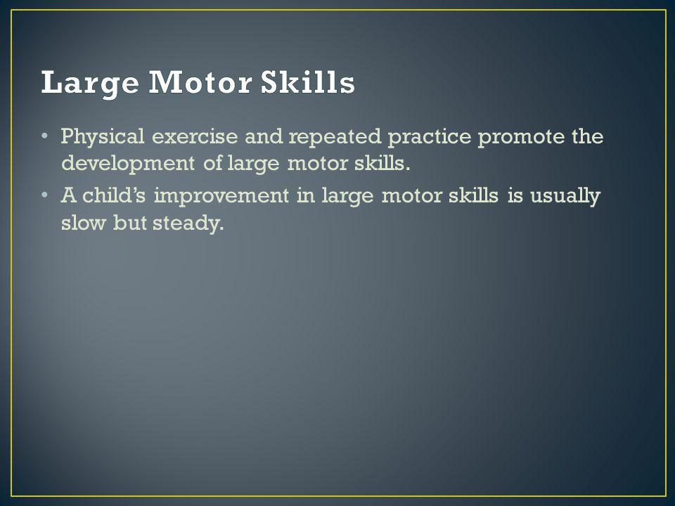 Physical exercise and repeated practice promote the development of large motor skills.