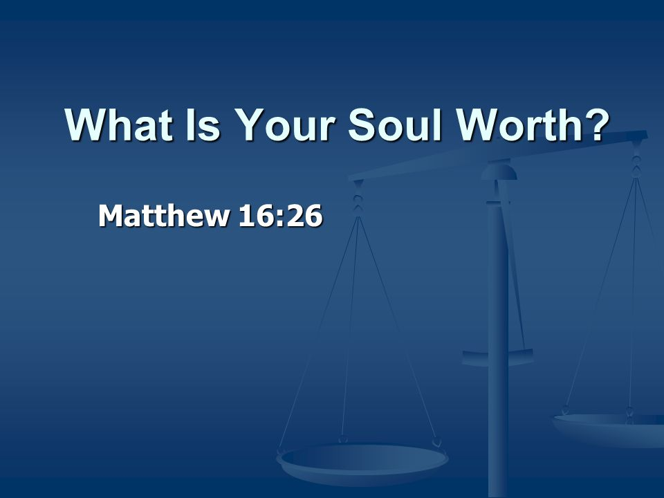What Is Your Soul Worth Matthew 16:26