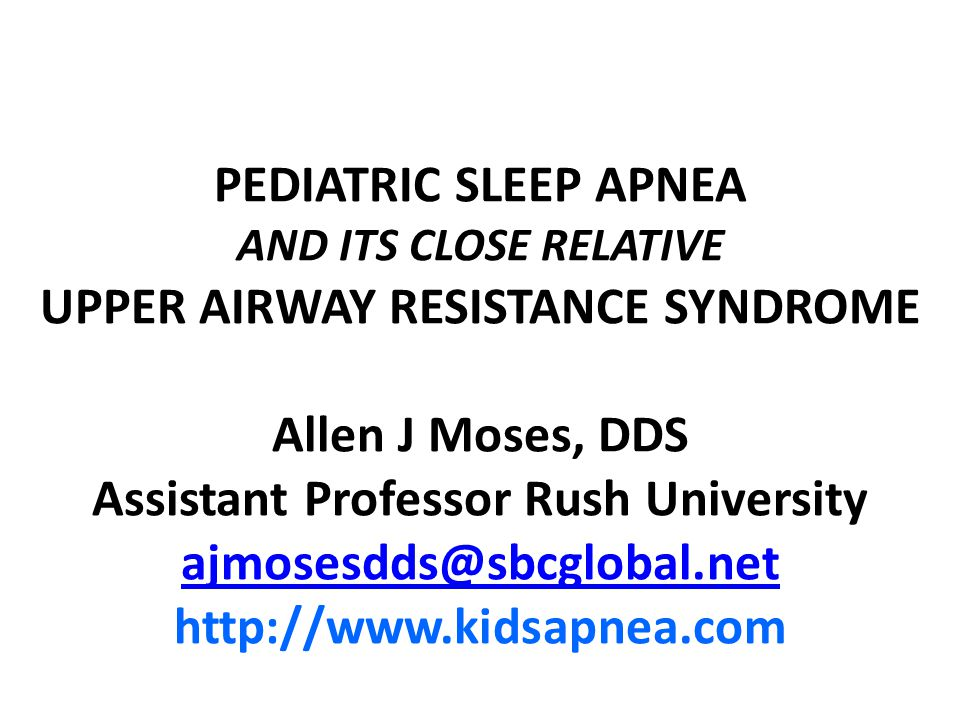 PEDIATRIC SLEEP APNEA AND ITS CLOSE RELATIVE UPPER AIRWAY RESISTANCE SYNDROME Allen J Moses, DDS Assistant Professor Rush University ajmosesdds@sbcglo