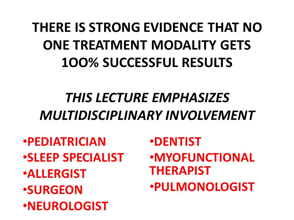 THERE IS STRONG EVIDENCE THAT NO ONE TREATMENT MODALITY GETS 1OO% SUCCESSFUL RESULTS THIS LECTURE EMPHASIZES MULTIDISCIPLINARY INVOLVEMENT PEDIATRICIAN SLEEP SPECIALIST ALLERGIST SURGEON NEUROLOGIST DENTIST MYOFUNCTIONAL THERAPIST PULMONOLOGIST