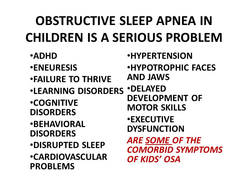 OBSTRUCTIVE SLEEP APNEA IN CHILDREN IS A SERIOUS PROBLEM ADHD ENEURESIS FAILURE TO THRIVE LEARNING DISORDERS COGNITIVE DISORDERS BEHAVIORAL DISORDERS DISRUPTED SLEEP CARDIOVASCULAR PROBLEMS HYPERTENSION HYPOTROPHIC FACES AND JAWS DELAYED DEVELOPMENT OF MOTOR SKILLS EXECUTIVE DYSFUNCTION ARE SOME OF THE COMORBID SYMPTOMS OF KIDS OSA
