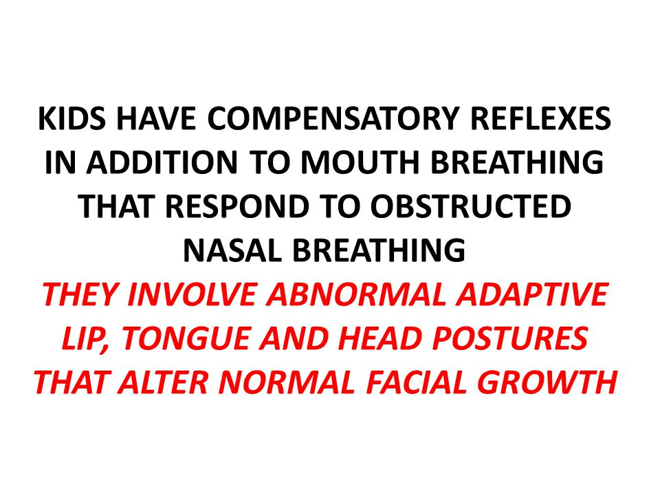 KIDS HAVE COMPENSATORY REFLEXES IN ADDITION TO MOUTH BREATHING THAT RESPOND TO OBSTRUCTED NASAL BREATHING THEY INVOLVE ABNORMAL ADAPTIVE LIP, TONGUE AND HEAD POSTURES THAT ALTER NORMAL FACIAL GROWTH