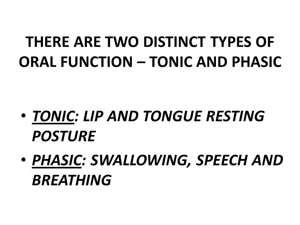 THERE ARE TWO DISTINCT TYPES OF ORAL FUNCTION – TONIC AND PHASIC TONIC: LIP AND TONGUE RESTING POSTURE PHASIC: SWALLOWING, SPEECH AND BREATHING