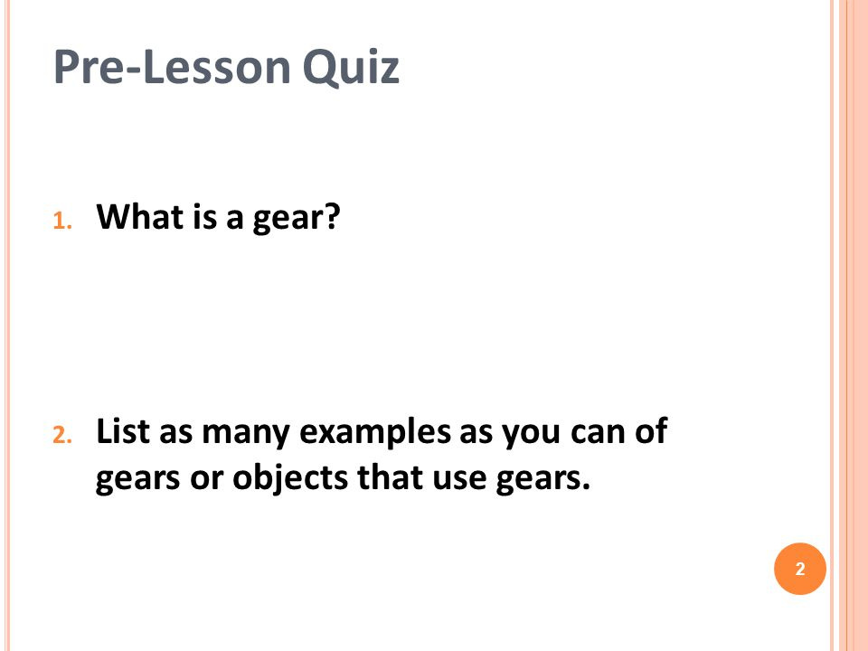 1.What is a gear. 2. List as many examples as you can of gears or objects that use gears.