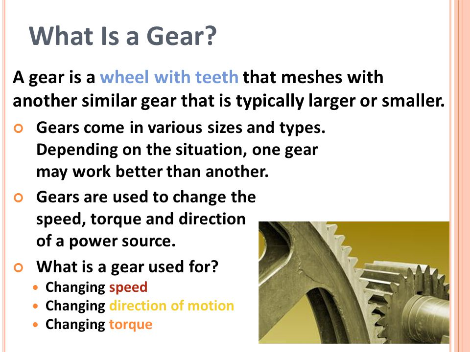 A gear is a wheel with teeth that meshes with another similar gear that is typically larger or smaller.