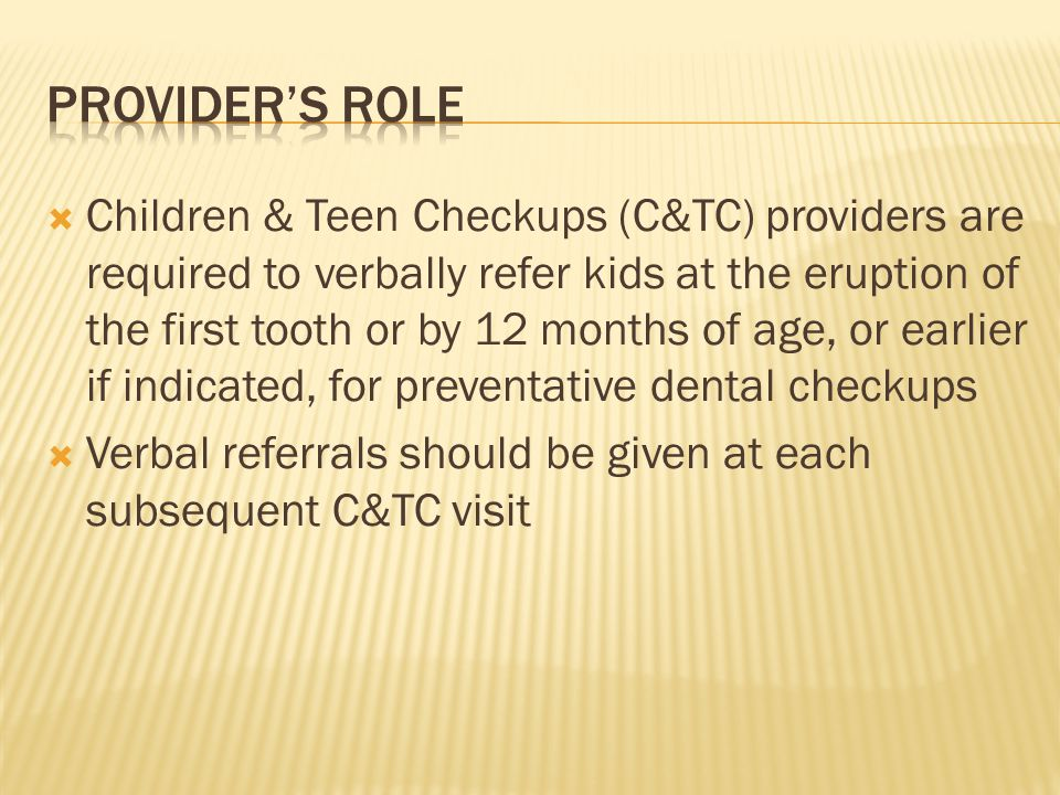 Children & Teen Checkups (C&TC) providers are required to verbally refer kids at the eruption of the first tooth or by 12 months of age, or earlier if