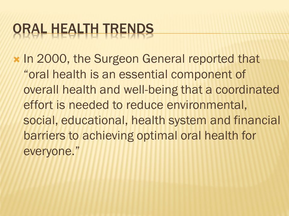 In 2000, the Surgeon General reported that oral health is an essential component of overall health and well-being that a coordinated effort is needed to reduce environmental, social, educational, health system and financial barriers to achieving optimal oral health for everyone.