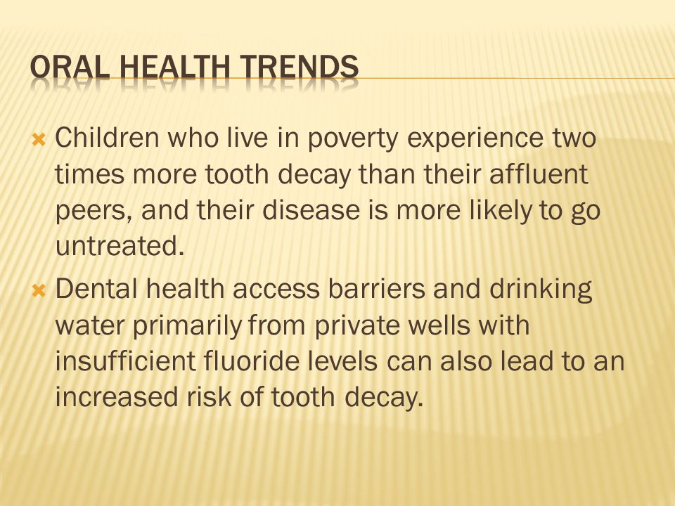 Children who live in poverty experience two times more tooth decay than their affluent peers, and their disease is more likely to go untreated. Dental