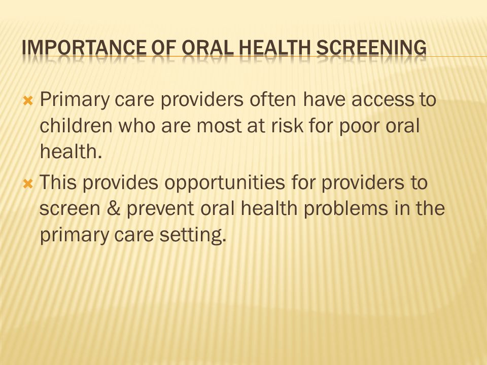 Primary care providers often have access to children who are most at risk for poor oral health. This provides opportunities for providers to screen &