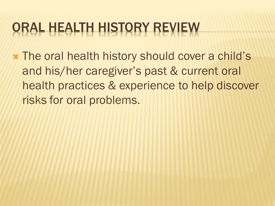 The oral health history should cover a childs and his/her caregivers past & current oral health practices & experience to help discover risks for oral problems.