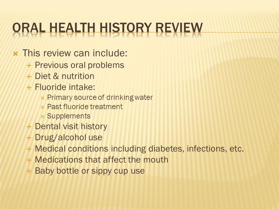 This review can include: Previous oral problems Diet & nutrition Fluoride intake: Primary source of drinking water Past fluoride treatment Supplements Dental visit history Drug/alcohol use Medical conditions including diabetes, infections, etc.