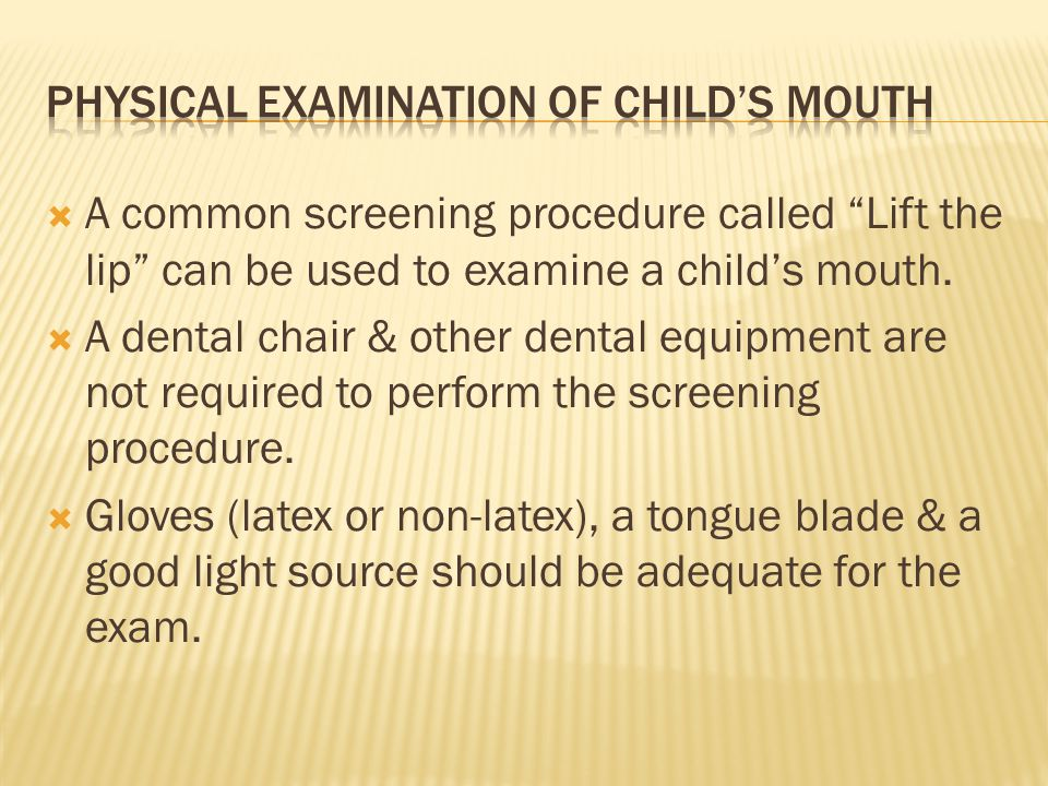 A common screening procedure called Lift the lip can be used to examine a childs mouth. A dental chair & other dental equipment are not required to pe