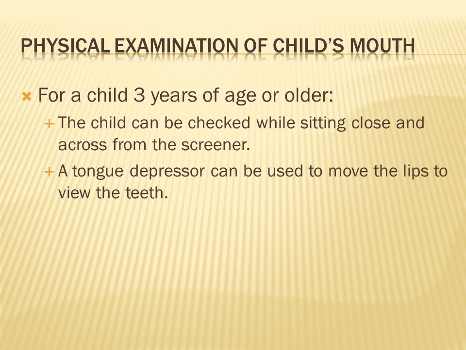 For a child 3 years of age or older: The child can be checked while sitting close and across from the screener. A tongue depressor can be used to move