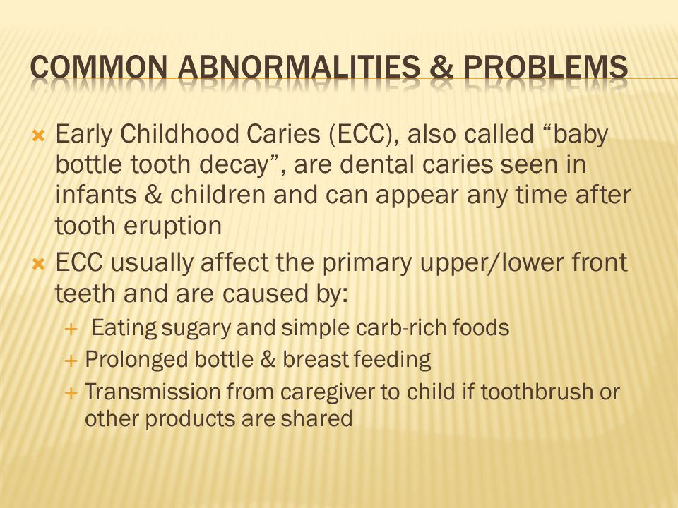 Early Childhood Caries (ECC), also called baby bottle tooth decay, are dental caries seen in infants & children and can appear any time after tooth er