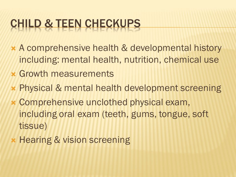 A comprehensive health & developmental history including: mental health, nutrition, chemical use Growth measurements Physical & mental health development screening Comprehensive unclothed physical exam, including oral exam (teeth, gums, tongue, soft tissue) Hearing & vision screening