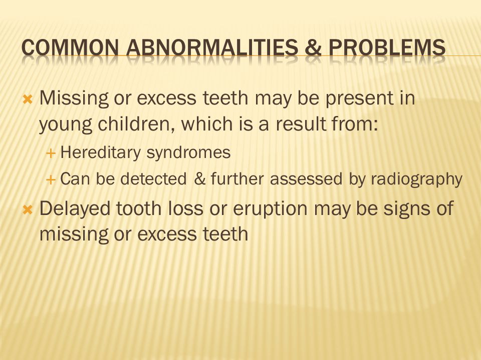 Missing or excess teeth may be present in young children, which is a result from: Hereditary syndromes Can be detected & further assessed by radiography Delayed tooth loss or eruption may be signs of missing or excess teeth