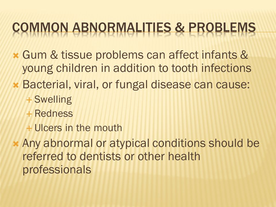 Gum & tissue problems can affect infants & young children in addition to tooth infections Bacterial, viral, or fungal disease can cause: Swelling Redn