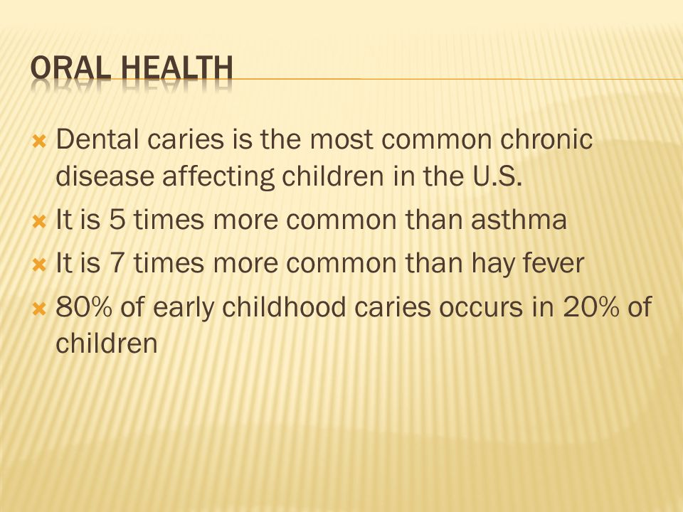 Dental caries is the most common chronic disease affecting children in the U.S. It is 5 times more common than asthma It is 7 times more common than h