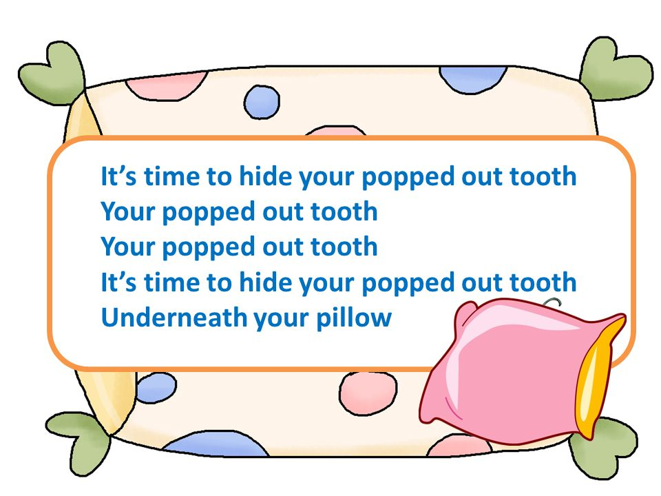Its time to hide your popped out tooth Your popped out tooth Its time to hide your popped out tooth Underneath your pillow