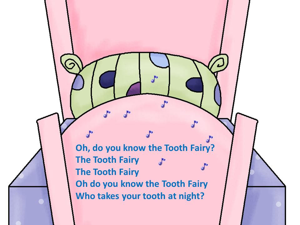 Oh, do you know the Tooth Fairy? The Tooth Fairy Oh do you know the Tooth Fairy Who takes your tooth at night?