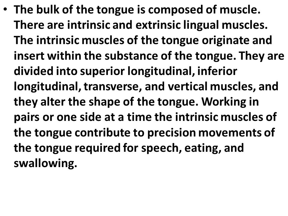 The bulk of the tongue is composed of muscle. There are intrinsic and extrinsic lingual muscles. The intrinsic muscles of the tongue originate and ins