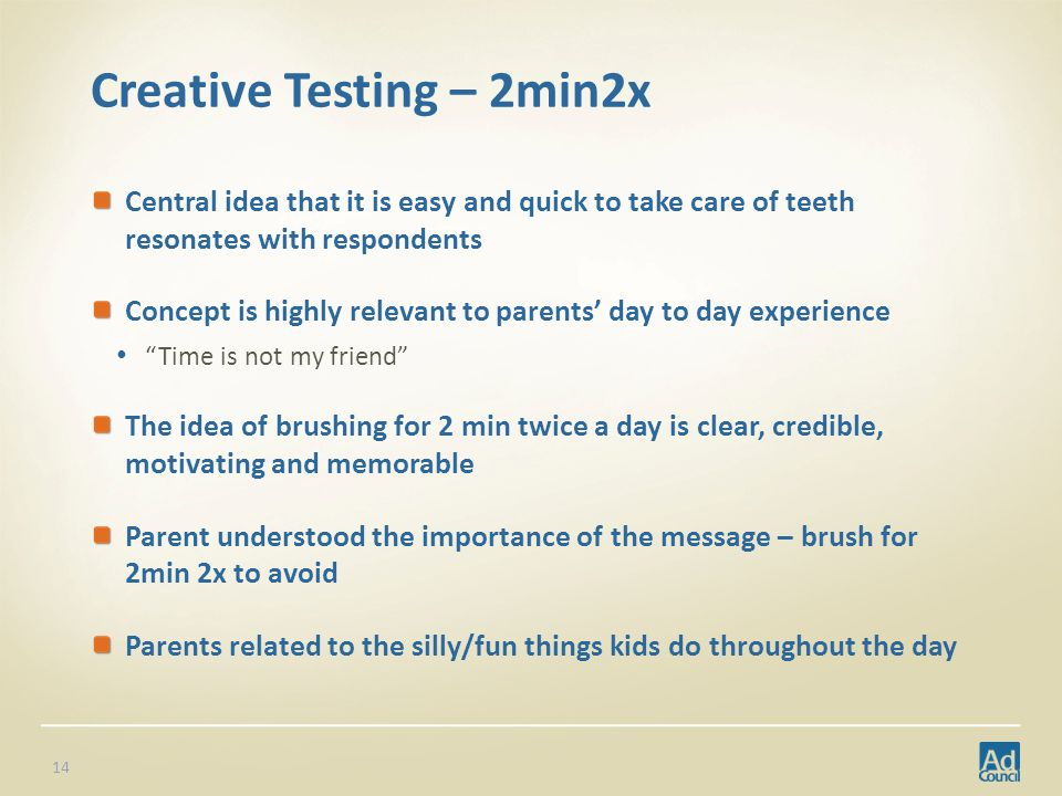 Creative Testing – 2min2x Central idea that it is easy and quick to take care of teeth resonates with respondents Concept is highly relevant to parents day to day experience Time is not my friend The idea of brushing for 2 min twice a day is clear, credible, motivating and memorable Parent understood the importance of the message – brush for 2min 2x to avoid Parents related to the silly/fun things kids do throughout the day 14