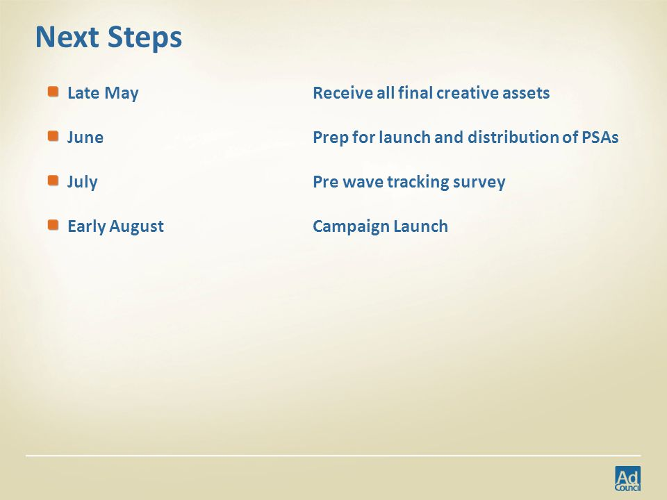 Next Steps Late MayReceive all final creative assets June Prep for launch and distribution of PSAs JulyPre wave tracking survey Early August Campaign Launch