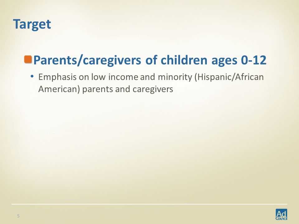 Target Parents/caregivers of children ages 0-12 Emphasis on low income and minority (Hispanic/African American) parents and caregivers 5