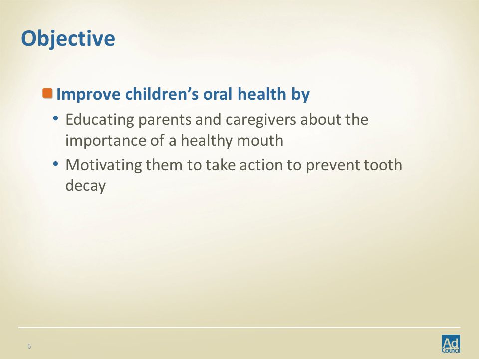 Objective Improve childrens oral health by Educating parents and caregivers about the importance of a healthy mouth Motivating them to take action to prevent tooth decay 6