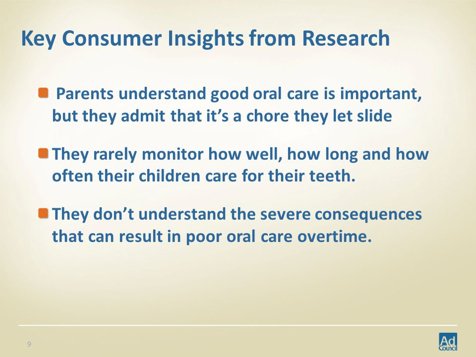 Key Consumer Insights from Research Parents understand good oral care is important, but they admit that its a chore they let slide They rarely monitor how well, how long and how often their children care for their teeth.
