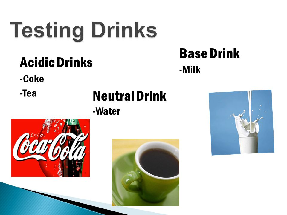 Testing Drinks Acidic Drinks -Coke -Tea Base Drink -Milk Neutral Drink -Water