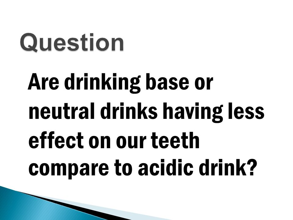 Are drinking base or neutral drinks having less effect on our teeth compare to acidic drink