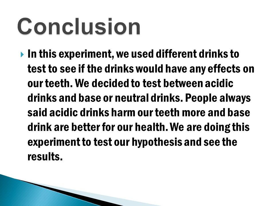 In this experiment, we used different drinks to test to see if the drinks would have any effects on our teeth.