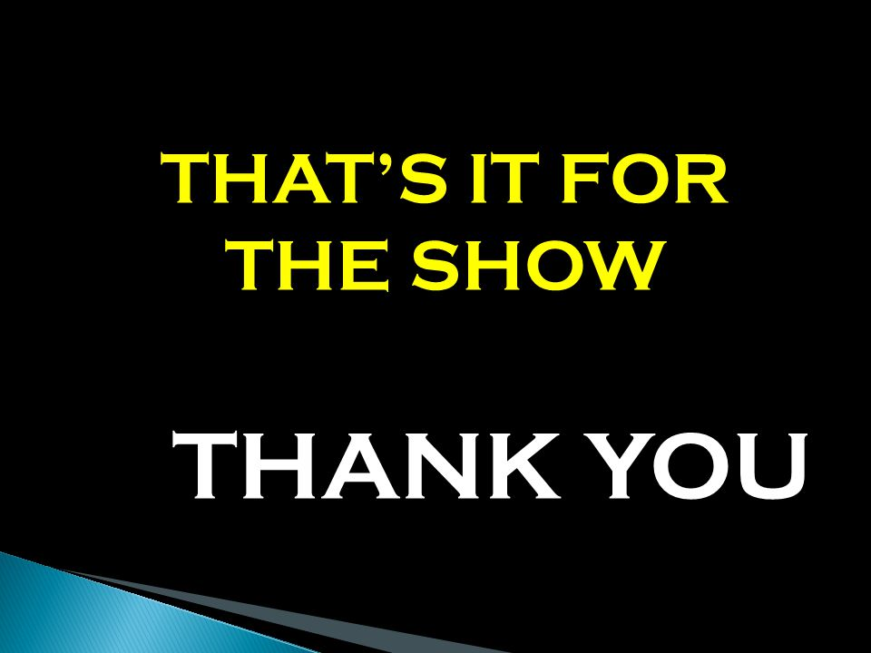 THATS IT FOR THE SHOW THANK YOU