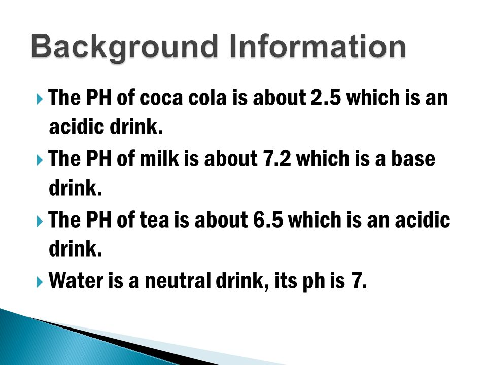The PH of coca cola is about 2.5 which is an acidic drink.