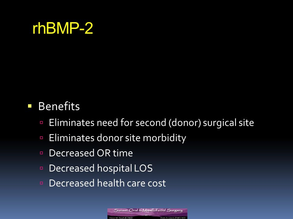 rhBMP-2 Benefits Eliminates need for second (donor) surgical site Eliminates donor site morbidity Decreased OR time Decreased hospital LOS Decreased h