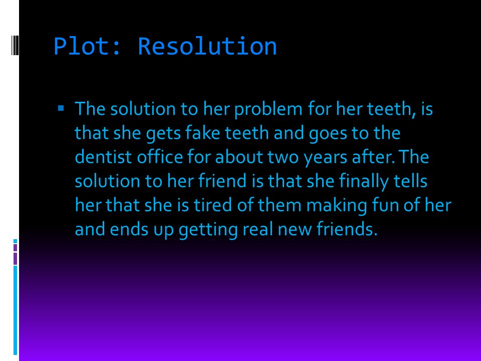 Plot: Resolution The solution to her problem for her teeth, is that she gets fake teeth and goes to the dentist office for about two years after. The