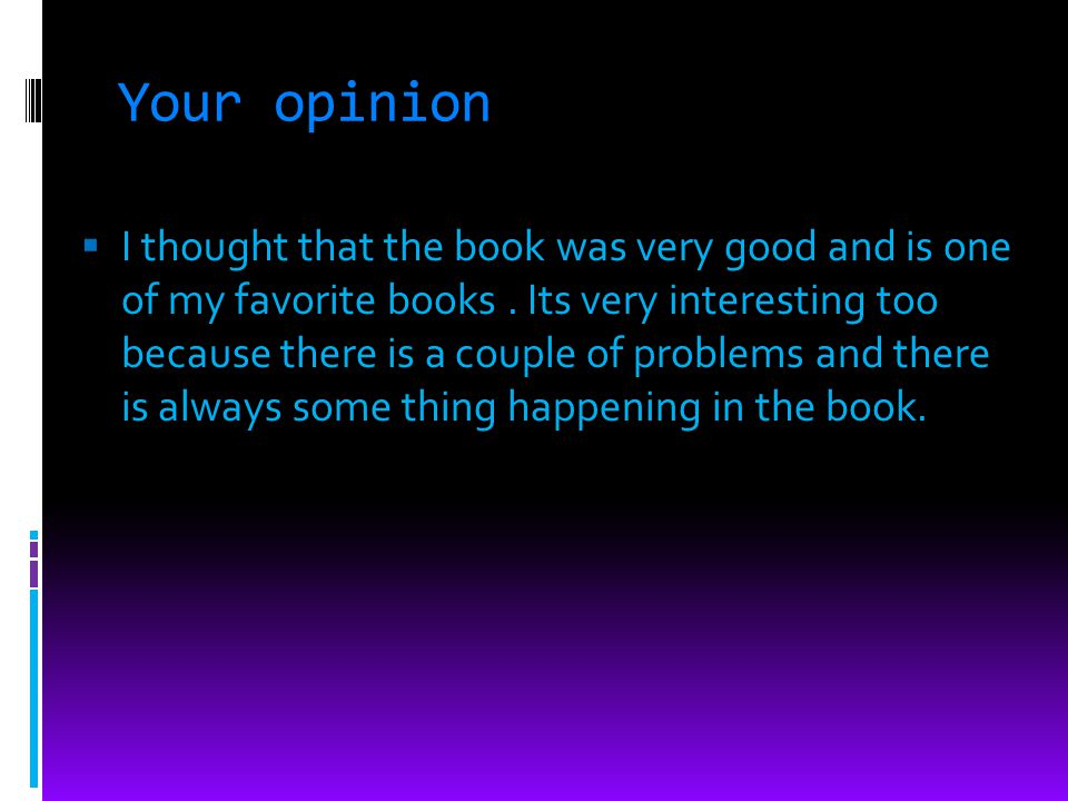 Your opinion I thought that the book was very good and is one of my favorite books.