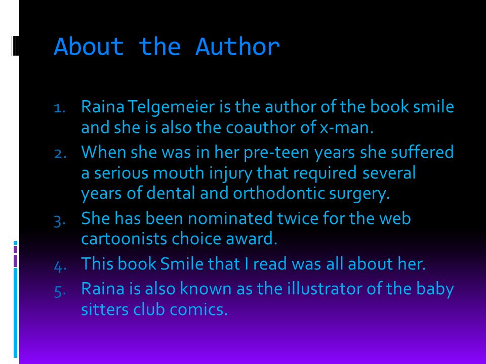 About the Author 1. Raina Telgemeier is the author of the book smile and she is also the coauthor of x-man. 2. When she was in her pre-teen years she