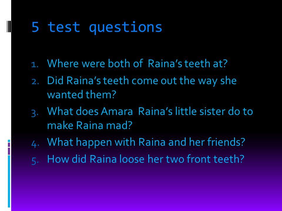 5 test questions 1. Where were both of Rainas teeth at.