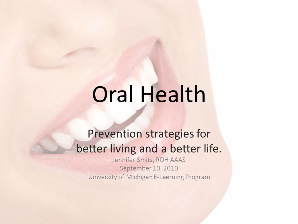 Oral Health Prevention strategies for better living and a better life. Jennifer Smits, RDH AAAS September 10, 2010 University of Michigan E-Learning P