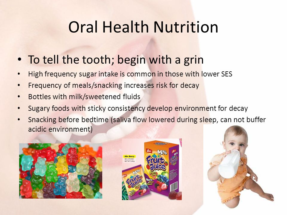 Oral Health Nutrition To tell the tooth; begin with a grin High frequency sugar intake is common in those with lower SES Frequency of meals/snacking i