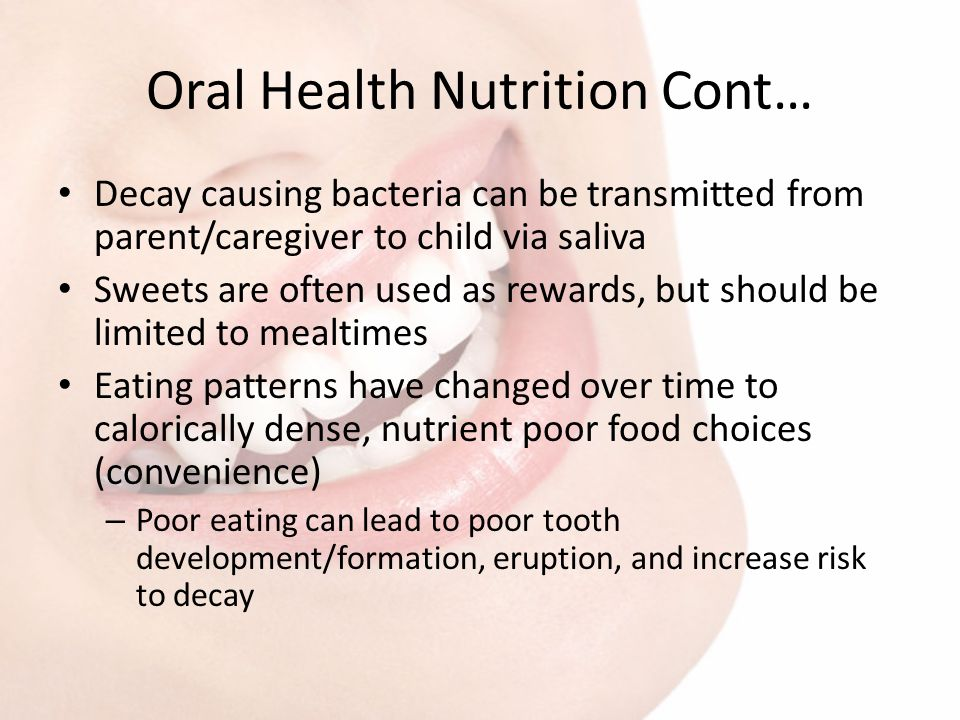 Oral Health Nutrition Cont… Decay causing bacteria can be transmitted from parent/caregiver to child via saliva Sweets are often used as rewards, but