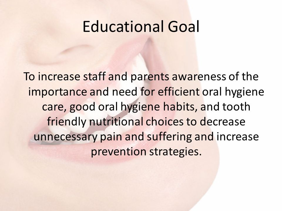 Educational Goal To increase staff and parents awareness of the importance and need for efficient oral hygiene care, good oral hygiene habits, and too