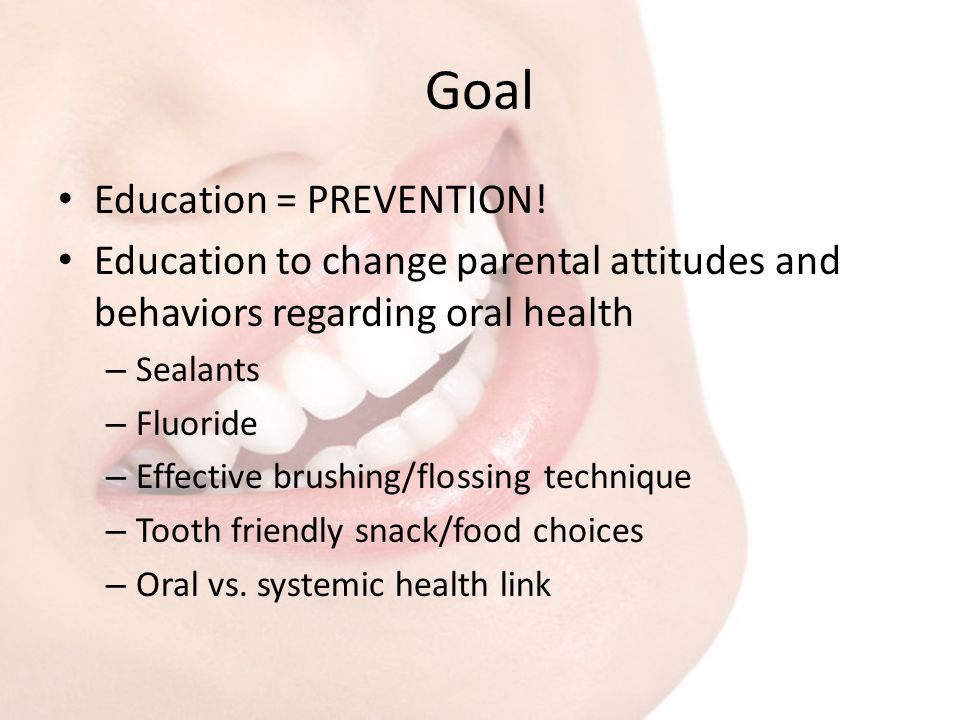 Goal Education = PREVENTION! Education to change parental attitudes and behaviors regarding oral health – Sealants – Fluoride – Effective brushing/flo